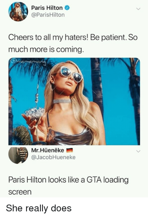 Paris Hilton, Hilton, and Paris: Paris Hilton  @ParisHilton  Cheers to all my haters! Be patient. So  much more is coming  Mr.Hüenëke  @JacobHueneke  Paris Hilton looks like a GTA loading  screen She really does