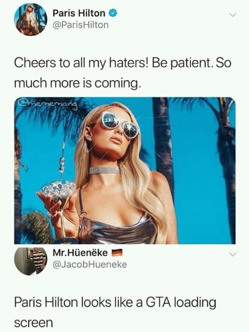 Paris Hilton, Hilton, and Paris: Paris Hilton  @ParisHilton  Cheers to all my haters! Be patient. So  much more is coming.  mememang  Mr.Hüenëke  @JacobHueneke  Paris Hilton looks like a GTA loading  screen