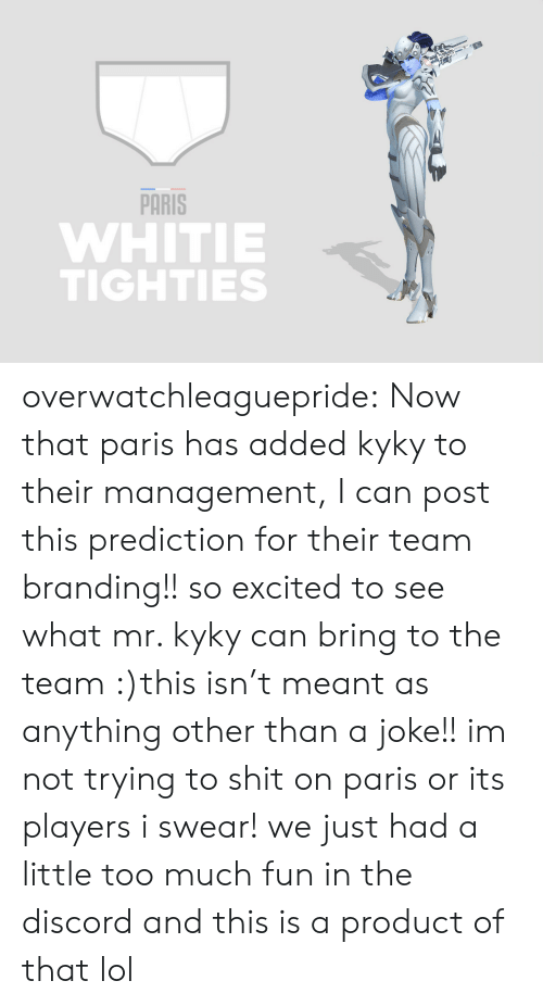 branding: PARİS  WHITIE  TIGHTIES overwatchleaguepride:  Now that paris has added kyky to their management, I can post this prediction for their team branding!! so excited to see what mr. kyky can bring to the team :)this isn't meant as anything other than a joke!! im not trying to shit on paris or its players i swear! we just had a little too much fun in the discord and this is a product of that lol