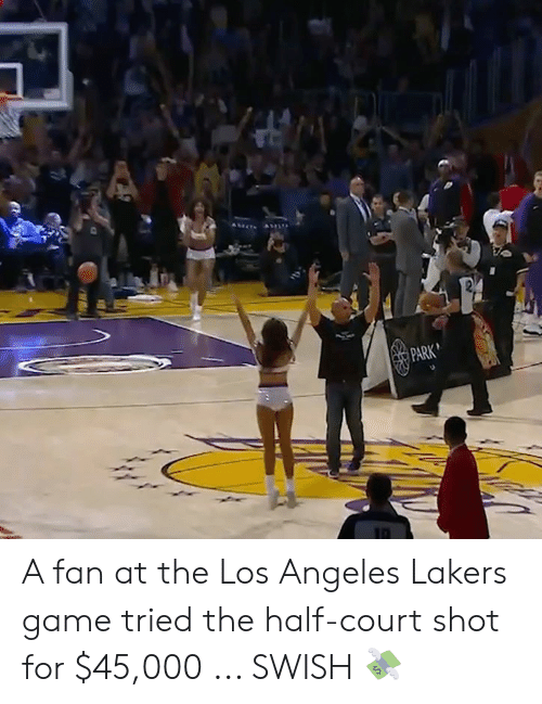 Swish: PARK A fan at the Los Angeles Lakers game tried the half-court shot for $45,000 ... SWISH 💸