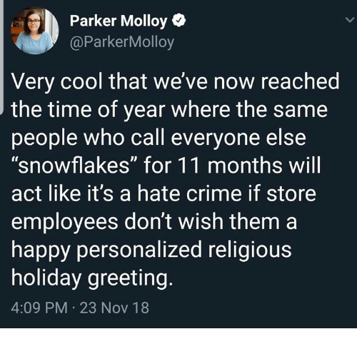 "Crime, Cool, and Happy: Parker Molloy  @ParkerMolloy  Very cool that we' ve now reached  the time of year where the same  people who call everyone else  ""snowflakes"" for 11 months wil  act like it's a hate crime if store  employees don't wish them a  happy personalized religious  holiday greeting  4:09 PM 23 Nov 18"