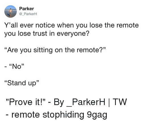"""9gag, Memes, and 🤖: Parker  @_ParkerH  Y 'all ever notice when you lose the remote  you lose trust in everyone?  """"Are you sitting on the remote?""""  - """"No""""  """"Stand up""""  13 """"Prove it!""""⠀ -⠀ By _ParkerH   TW⠀ -⠀ remote stophiding 9gag"""