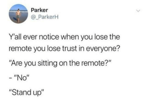 """Dank, 🤖, and Parker: Parker  @ ParkerH  Y'all ever notice when you lose the  remote you lose trust in everyone?  """"Are you sitting on the remote?""""  - """"No""""  """"Stand up"""""""