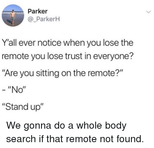 """Dank, Search, and 🤖: Parker  @_ParkerH  Y'all ever notice when you lose the  remote you lose trust in everyone?  Are you sitting on the remote?""""  """"No""""  """"Stand up"""" We gonna do a whole body search if that remote not found."""