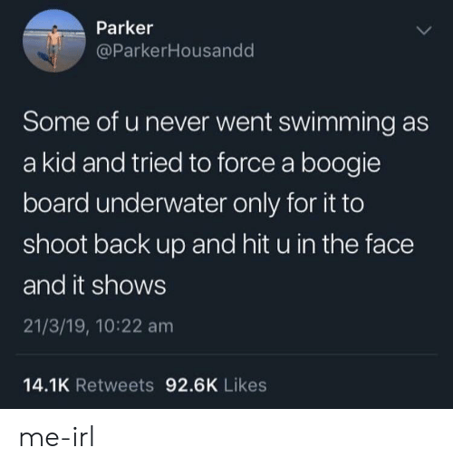 Never, Swimming, and Irl: Parker  @ParkerHousandd  Some of u never went swimming as  a kid and tried to force a boogie  board underwater only for it to  shoot back up and hit u in the face  and it shows  21/3/19, 10:22 am  14.1K Retweets 92.6K Likes me-irl