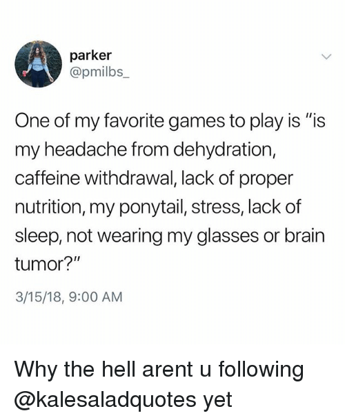 """Memes, Brain, and Games: parker  @pmilbs  One of my favorite games to play is """"is  my headache from dehydration,  caffeine withdrawal, lack of proper  nutrition, my ponytail, stress, lack of  sleep, not wearing my glasses or brain  tumor?""""  3/15/18, 9:00 AM Why the hell arent u following @kalesaladquotes yet"""