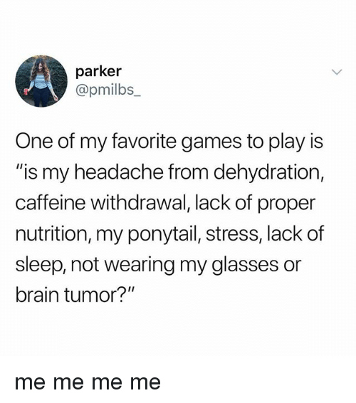 """Brain, Games, and Glasses: parker  @pmilbs_  One of my favorite games to play is  """"is my headache from dehydration,  caffeine withdrawal, lack of proper  nutrition, my ponytail, stress, lack of  sleep, not wearing my glasses or  brain tumor?"""" me me me me"""