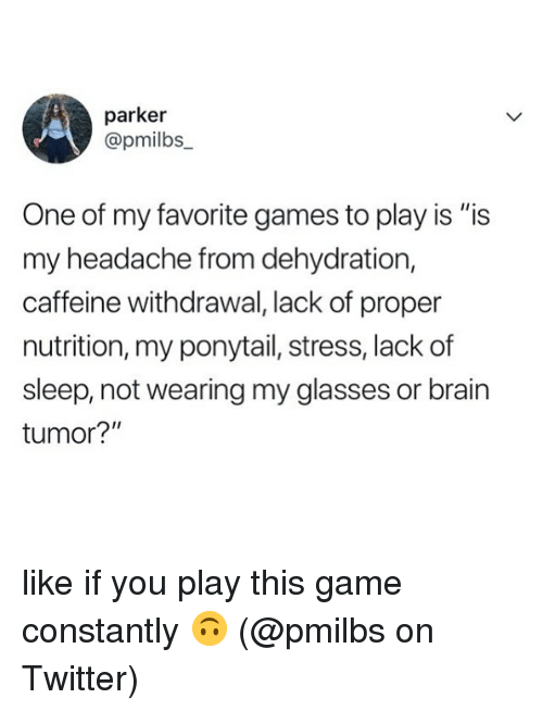 "Memes, Twitter, and Brain: parker  @pmilbs  One of my favorite games to play is ""is  my headache from dehydration,  caffeine withdrawal, lack of proper  nutrition, my ponytail, stress, lack of  sleep, not wearing my glasses or brain  tumor?"" like if you play this game constantly 🙃 (@pmilbs on Twitter)"