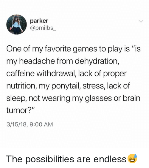 "Funny, Brain, and Games: parker  @pmilbs  One of my favorite games to play is ""is  my headache from dehydration,  caffeine withdrawal, lack of proper  nutrition, my ponytail, stress, lack of  sleep, not wearing my glasses or brain  tumor?""  3/15/18, 9:00 AM The possibilities are endless😅"
