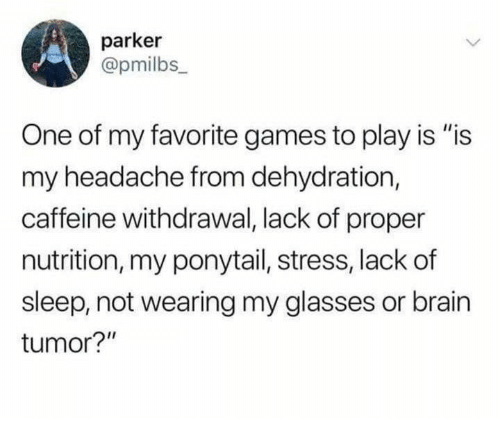"""Is Is: parker  @pmilbs_  One of my favorite games to play is """"is  my headache from dehydration,  caffeine withdrawal, lack of proper  nutrition, my ponytail, stress, lackof  sleep, not wearing my glasses or brain  tumor?"""""""