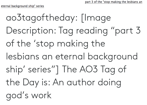 "tag: part 3 of the ""stop making the lesbians an  eternal background ship"" series  .......... ao3tagoftheday:  [Image Description: Tag reading ""part 3 of the 'stop making the lesbians an eternal background ship' series""]  The AO3 Tag of the Day is: An author doing god's work"