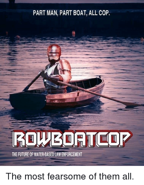 law enforcement: PART MAN, PART BOAT, ALL COP  ROWBOATCOP  THE FUTURE OF WATER-BASED LAW ENFORCEMENT The most fearsome of them all.