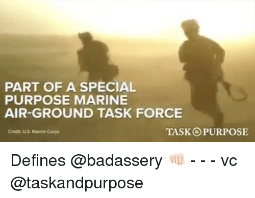Memes, 🤖, and Air: PART OF A SPECIAL  PURPOSE MARINE  AIR-GROUND TASK FORCE  Credt U.S Marine Corps  TASK PURPOSE Defines @badassery 👊🏻 - - - vc @taskandpurpose