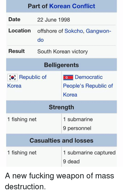 Submariner: Part of Korean Conflict  Date  22 June 1998  Location  offshore of Sokcho, Gangwon  do  Result  South Korean victory  Belligerents  Republic of  io Democratic  People's Republic of  Korea  Korea  Strength  1 fishing net  1 submarine  9 personnel  Casualties and losses  1 fishing net  1 submarine captured  9 dead A new fucking weapon of mass destruction.