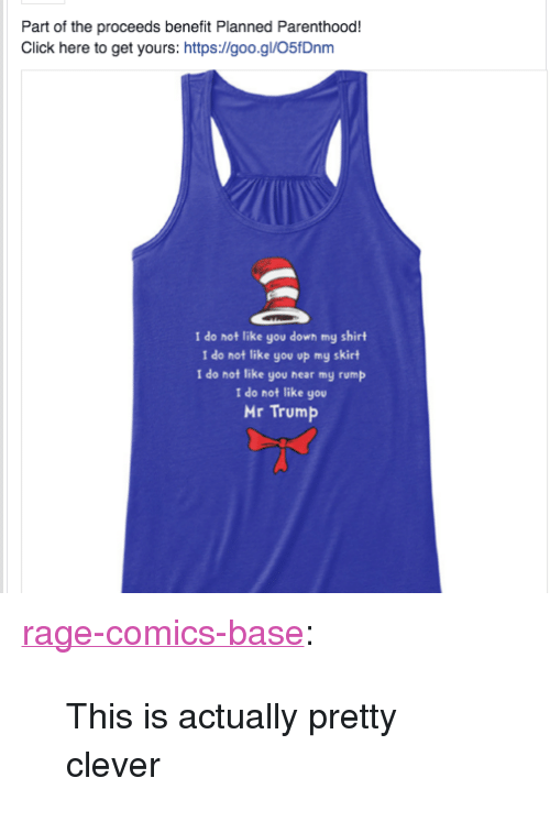 "Mr Trump: Part of the proceeds benefit Planned Parenthood!  Click here to get yours: https://goo.gl/O5fDnm  I do not like you down my shirt  I do not like you op my skirt  I do not like you hear my rump  I do not like you  Mr Trump <p><a href=""http://ragecomicsbase.com/post/158097657327/this-is-actually-pretty-clever"" class=""tumblr_blog"">rage-comics-base</a>:</p>  <blockquote><p>This is actually pretty clever</p></blockquote>"
