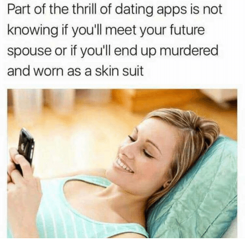 Dating, Future, and Apps: Part of the thrill of dating apps is not  knowing if you'll meet your future  spouse or if you'll end up murdered  and worn as a skin suit