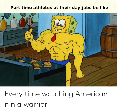 warrior: Part time athletes at their day jobs be like Every time watching American ninja warrior.