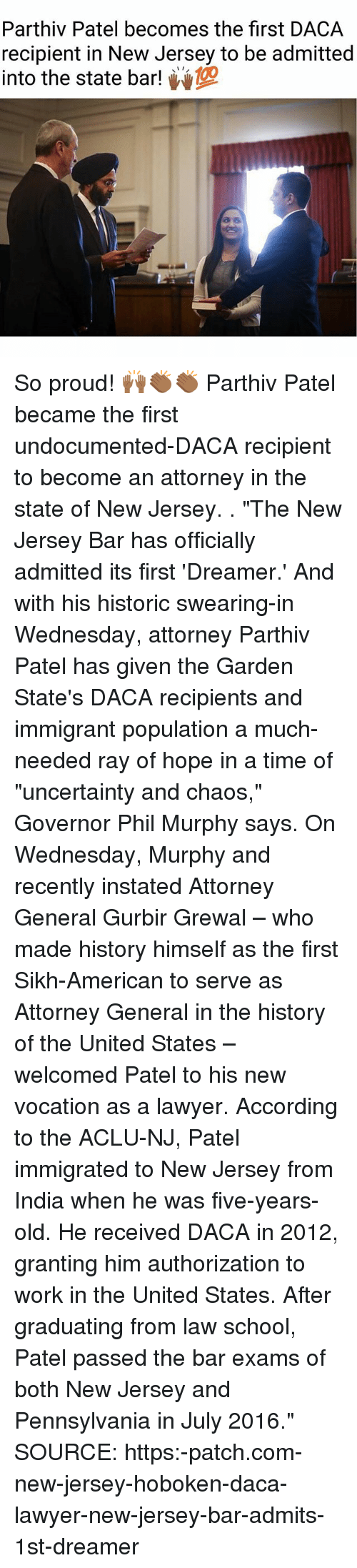 """Lawyer, Memes, and School: Parthiv Patel becomes the first DACA  recipient in New Jersey to be admitted  into the state bar! So proud! 🙌🏾👏🏾👏🏾 Parthiv Patel became the first undocumented-DACA recipient to become an attorney in the state of New Jersey. . """"The New Jersey Bar has officially admitted its first 'Dreamer.' And with his historic swearing-in Wednesday, attorney Parthiv Patel has given the Garden State's DACA recipients and immigrant population a much-needed ray of hope in a time of """"uncertainty and chaos,"""" Governor Phil Murphy says. On Wednesday, Murphy and recently instated Attorney General Gurbir Grewal – who made history himself as the first Sikh-American to serve as Attorney General in the history of the United States – welcomed Patel to his new vocation as a lawyer. According to the ACLU-NJ, Patel immigrated to New Jersey from India when he was five-years-old. He received DACA in 2012, granting him authorization to work in the United States. After graduating from law school, Patel passed the bar exams of both New Jersey and Pennsylvania in July 2016."""" SOURCE: https:-patch.com-new-jersey-hoboken-daca-lawyer-new-jersey-bar-admits-1st-dreamer"""