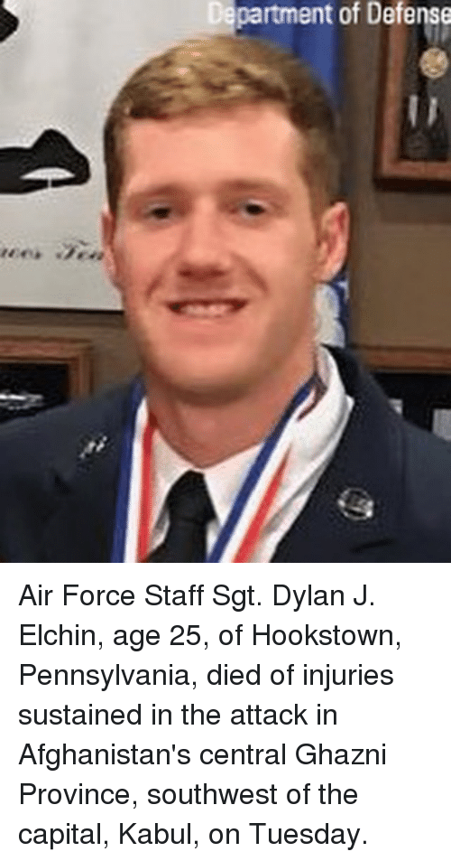 Memes, Air Force, and Capital: partment of Defense Air Force Staff Sgt. Dylan J. Elchin, age 25, of Hookstown, Pennsylvania, died of injuries sustained in the attack in Afghanistan's central Ghazni Province, southwest of the capital, Kabul, on Tuesday.