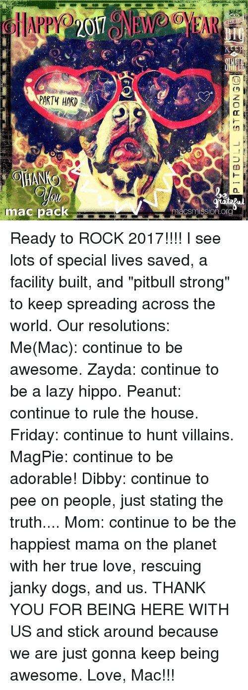 """party hard: PARTY HARD  mac pack  HAR  macSmISSIOn Org Ready to ROCK 2017!!!! I see lots of special lives saved, a facility built, and """"pitbull strong"""" to keep spreading across the world.   Our resolutions:   Me(Mac): continue to be awesome.  Zayda: continue to be a lazy hippo. Peanut: continue to rule the house.  Friday: continue to hunt villains. MagPie: continue to be adorable! Dibby: continue to pee on people, just stating the truth.... Mom: continue to be the happiest mama on the planet with her true love, rescuing janky dogs, and us.   THANK YOU FOR BEING HERE WITH US and stick around because we are just gonna keep being awesome.   Love, Mac!!!"""