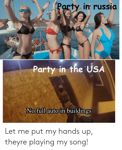 Party, Russia, and Dank Memes: Party in russia  Party in the USA  No full auto in buildings Let me put my hands up, theyre playing my song!