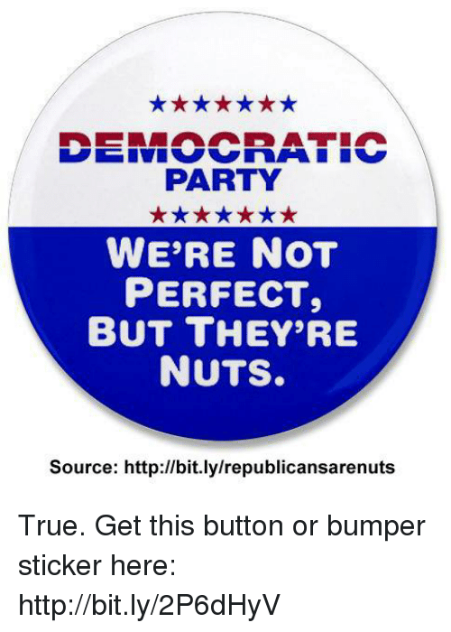 Memes, Party, and True: PARTY  WE'RE NOT  PERFECT,  BUT THEY'RE  NUTS.  Source: http://bit.lylrepublicansarenuts True.  Get this button or bumper sticker here: http://bit.ly/2P6dHyV
