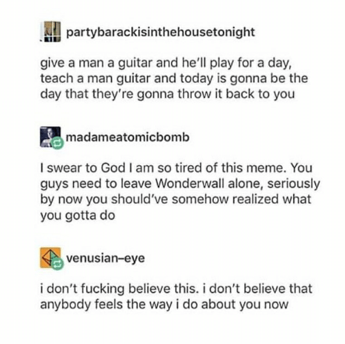 Being Alone, Fucking, and God: partybarackisinthehousetonight  give a man a guitar and he'll play for a day,  teach a man guitar and today is gonna be the  day that they're gonna throw it back to you  madameatomicbomb  I swear to God I am so tired of this meme. You  guys need to leave Wonderwall alone, seriously  by now you should've somehow realized what  you gotta do  venusian-eye  i don't fucking believe this. i don't believe that  anybody feels the way i do about you now