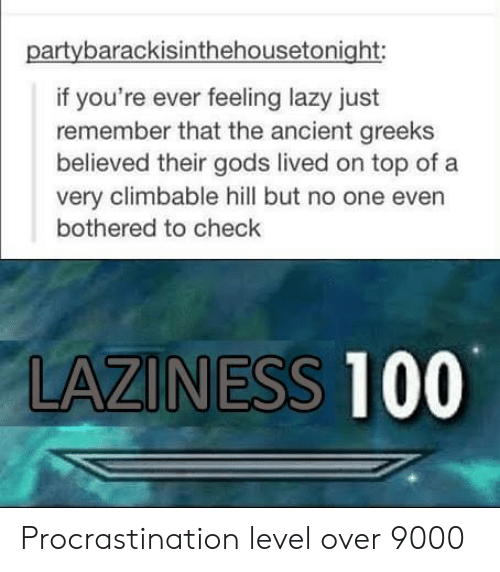 Lazy, Ancient, and Laziness: partybarackisinthehousetonight:  if you're ever feeling lazy just  remember that the ancient greeks  believed their gods lived on top of a  very climbable hill but no one even  bothered to check  LAZINESS 100 Procrastination level over 9000