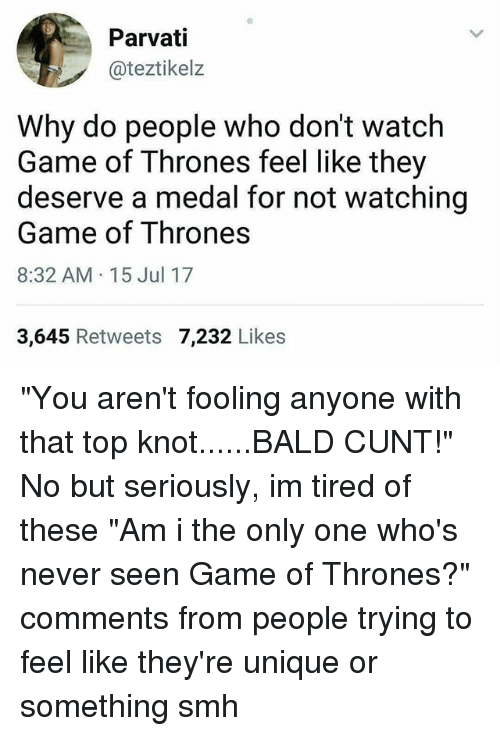 "Knotting: Parvati  @teztikelz  Why do people who don't watch  Game of Thrones feel like they  deserve a medal for not watching  Game of Thrones  8:32 AM 15 Jul 17  3,645 Retweets 7,232 Likes ""You aren't fooling anyone with that top knot......BALD CUNT!"" No but seriously, im tired of these ""Am i the only one who's never seen Game of Thrones?"" comments from people trying to feel like they're unique or something smh"