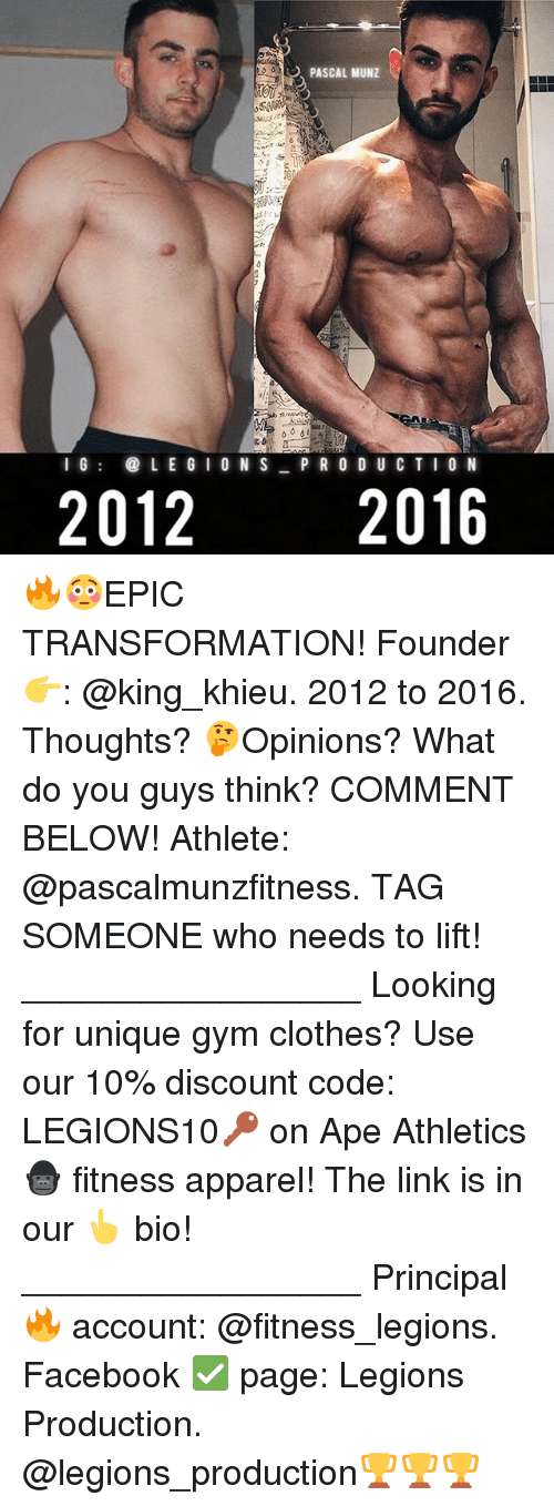 Clothes, Facebook, and Gym: PASCAL MUNZ  l G  LEGIONS P R O D U C T I O N  2012  2016 🔥😳EPIC TRANSFORMATION! Founder 👉: @king_khieu. 2012 to 2016. Thoughts? 🤔Opinions? What do you guys think? COMMENT BELOW! Athlete: @pascalmunzfitness. TAG SOMEONE who needs to lift! _________________ Looking for unique gym clothes? Use our 10% discount code: LEGIONS10🔑 on Ape Athletics 🦍 fitness apparel! The link is in our 👆 bio! _________________ Principal 🔥 account: @fitness_legions. Facebook ✅ page: Legions Production. @legions_production🏆🏆🏆