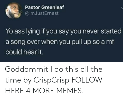 Ass, Dank, and Memes: Pastor Greenleaf  @lmJustErnest  Yo ass Iving if vou say vou never started  a song over when you pull up so a mf  could hear it. Goddammit I do this all the time by CrispCrisp FOLLOW HERE 4 MORE MEMES.