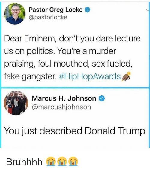 Donald Trump, Eminem, and Fake: Pastor Greg Locke  @pastorlocke  Dear Eminem, don't you dare lecture  us on politics. You're a murder  fake gangster. #HipHopAwards  Marcus H. Johnson  praising, foul mouthed, sex fueled,  @marcushjohnson  You just described Donald Trump Bruhhhh 😭😭😭