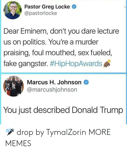 Dank, Donald Trump, and Eminem: Pastor Greg Locke  @pastorlocke  Dear Eminem, don't you dare lecture  us on politics. You're a murder  praising, foul mouthed, sex fueled,  fake gangster. #HipHopAwards  Marcus H. Johnson  @marcushjohnsor  You just described Donald Trump 🎤 drop by TymalZorin MORE MEMES
