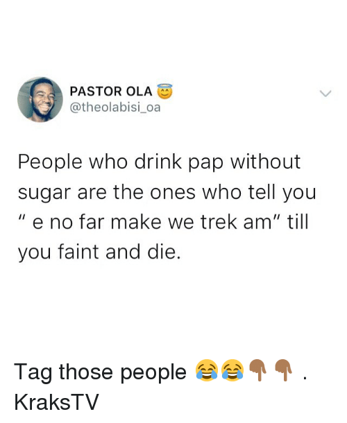 "pap: PASTOR OLA  @theolabisi oa  People who drink pap without  sugar are the ones who tell you  "" e no far make we trek am"" till  you faint and die. Tag those people 😂😂👇🏾👇🏾 . KraksTV"
