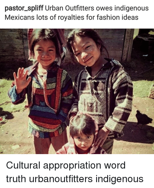 Fashion, Memes, and Urban: pastor spliff Urban Outfitters owes indigenous  Mexicans lots of royalties for fashion ideas Cultural appropriation word truth urbanoutfitters indigenous