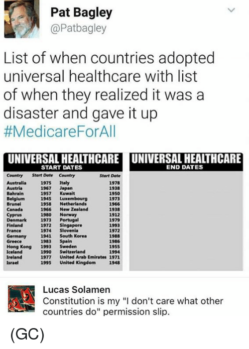 """Dating, Memes, and Australia: Pat Bagley  @Patbagley  List of when countries adopted  universal healthcare with list  of when they realized it was a  disaster and gave it up  #Medicare ForAll  UNIVERSAL HEALTHCARE UNIVERSAL HEALTHCARE  END DATES  START DATES  Country Start Date Country  Start Date  Australia  1975  Italy  1978  1938  1967  Japan  1950  Bahrain  1957  Kuwait  1945 Luxembourg  1973  Brunei  1958  Netherlands  1966  1966  New Zealand  1938  1980  Norway  1912  Denmark  1973  Portugal  1979  1972  Singapore  Finland  1993  1974 Slovenia  France  1972  Germany  1941 South Korea  1988  1983  Spain  1986  Greece  Hong Kong  1993  Sweden  1955  Iceland  1990  Switzerland  1994  Ireland  1977  United Arab Emirates 1971  1995  United Kingdom 1948  Israel  A! Constitution is my """"l don't care what other  Lucas Solamen  countries do"""" permission slip. (GC)"""