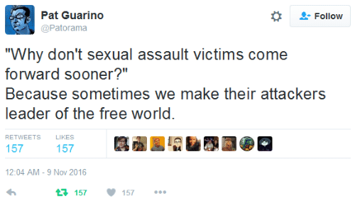 """the-free-world: Pat Guarino  Follow  @Patorama  """"Why don't sexual assault victims come  forward sooner?""""  Because sometimes we make their attackers  leader of the free world.  RETWEETS  LIKES  157  157  12:04 AM -9 Nov 2016  t3157  157"""