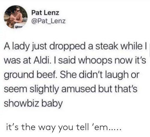 Pat: Pat Lenz  @Pat_Lenz  A lady just dropped a steak while I  was at Aldi. I said whoops now it's  ground beef. She didn't laugh or  seem slightly amused but that's  showbiz baby it's the way you tell 'em…..