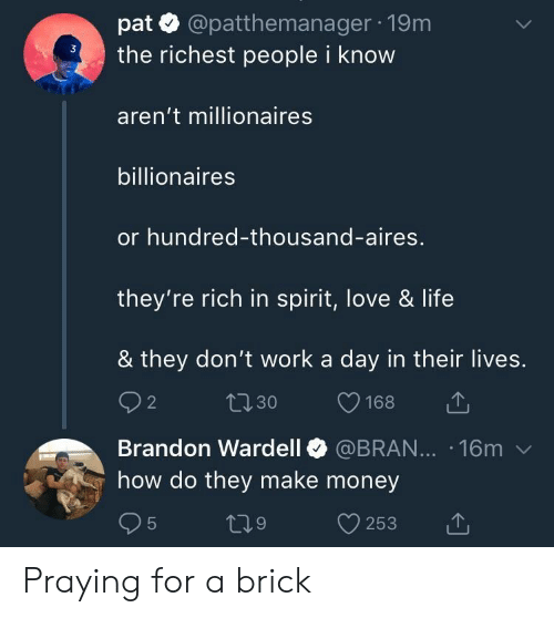 aires: pat @patthemanager 19m  the richest people i know  aren't millionaires  billionaires  or hundred-thousand-aires,  they're rich in spirit, love & life  & they don't work a day in their lives.  Brandon Wardell @BRAN... 16m v  how do they make money Praying for a brick
