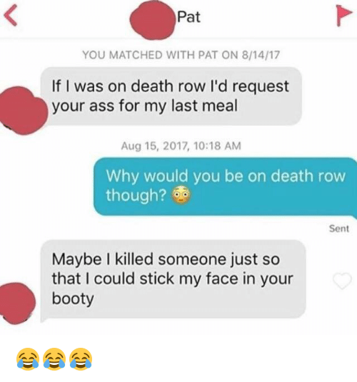 Ass, Booty, and Death: Pat  YOU MATCHED WITH PAT ON 8/14/17  If I was on death row I'd request  your ass for my last meal  Aug 15, 2017, 10:18 AM  Why would you be on death row  though?  Sent  Maybe I killed someone just so  that I could stick my face in your  booty 😂😂😂