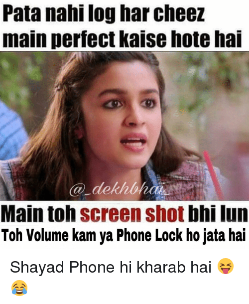 Maine, Dekh Bhai, and International: Pata nahi log har cheez  main perfect kaise hote hai  Ca dekh  Main toh  Screen shot  bhi lun  Toh Volume kam ya Phone Lock ho jata hai Shayad Phone hi kharab hai 😝😂