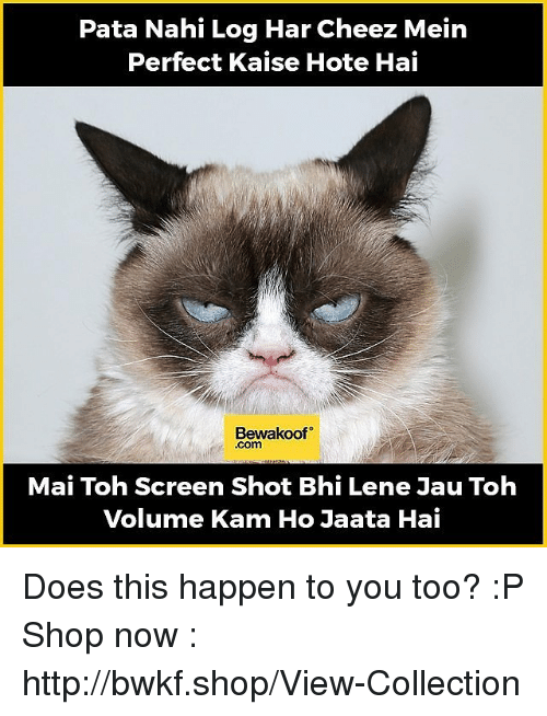 Memes, 🤖, and Log: Pata Nahi Log Har Cheez Mein  Perfect Kaise Hote Hai  Bewakoof  .Com  Mai Toh Screen Shot Bhi Lene Janu Toh  Volume Kam Ho Jaata Hai Does this happen to you too?  :P  Shop now : http://bwkf.shop/View-Collection