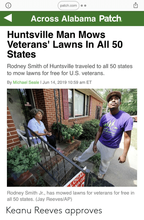 Jay, Alabama, and Free: patch.com  Across Alabama Patch  Huntsville Man Mows  Veterans' Lawns In All 50  States  Rodney Smith of Huntsville traveled to all 50 states  to mow lawns for free for U.S. veterans.  By Michael Seale I Jun 14, 2019 10:59 am ET  Esng Men  Ous  RVICE  LOCAL  WAGE  Rodney Smith Jr., has mowed lawns for veterans for free in  all 50 states. (Jay Reeves/AP) Keanu Reeves approves