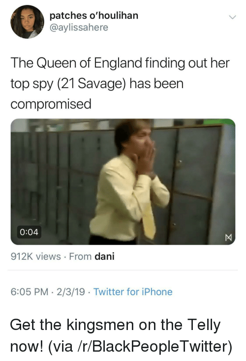 Beer, Blackpeopletwitter, and England: patches o'houlihan  @aylissahere  The Queen of England finding out her  top spy (21 Savage) has beer  compromised  0:04  912K views From dani  6:05 PM- 2/3/19 Twitter for iPhone Get the kingsmen on the Telly now! (via /r/BlackPeopleTwitter)