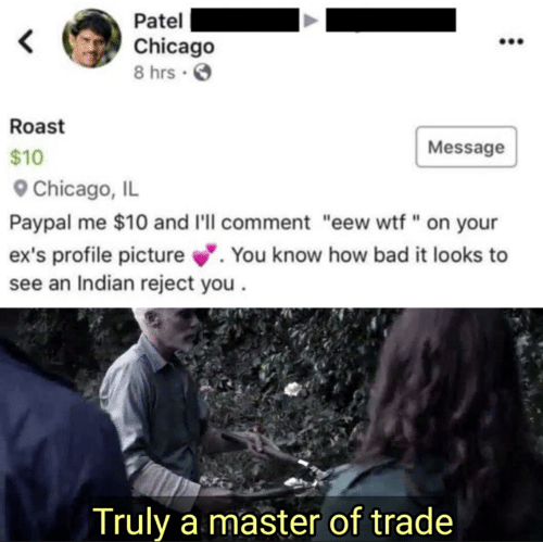 "Bad, Chicago, and Ex's: Patel  Chicago  8 hrs .  Roast  Message  $10  Chicago, IL  Paypal me $10 and I'll comment ""eew wtf"" on your  ex's profile picture. You know how bad it looks to  see an Indian reject you  Truly a master of trade"