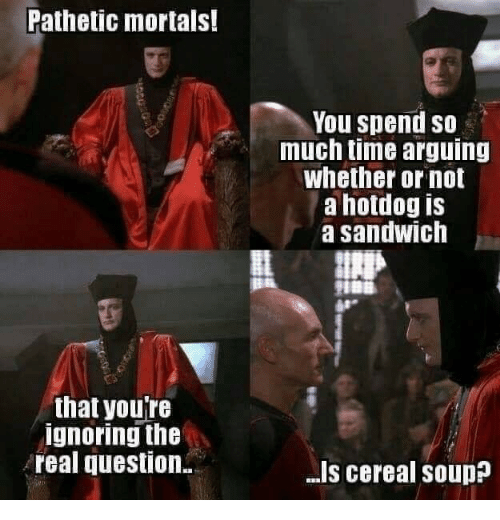 hotdog: Pathetic mortals!  You spend so  much time arguing  whether or not  a hotdog is  a sandwich  that youre  ignoring the  real question  .I's cereal soup?