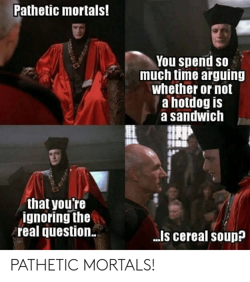 hotdog: Pathetic mortals!  You spend so  much time arguing  whether or not  a hotdog is  a sandwich  that youTe  ignoring the  real question  -Is cereal souD PATHETIC MORTALS!
