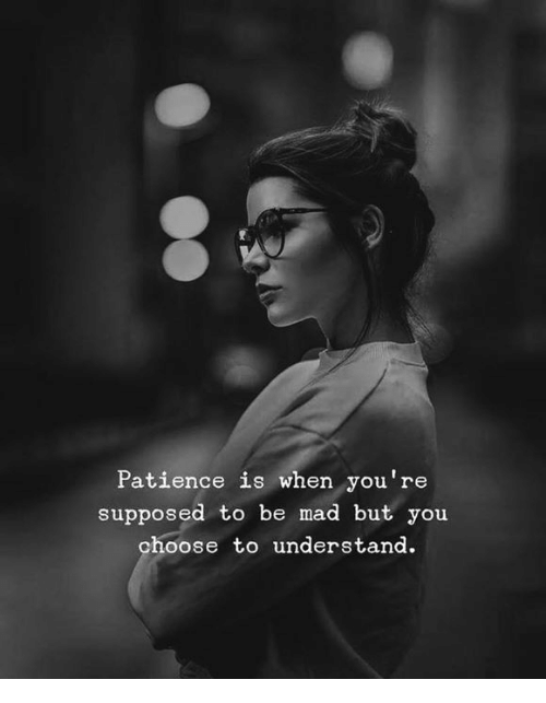 Patience, Mad, and You: Patience is when you're  supposed to be mad but you  choose to understand