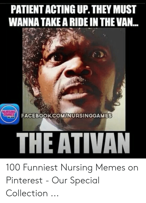 Funny Stress Memes: PATIENT ACTING UP. THEY MUST  WANNA TAKE A RIDE IN THE VAN...  NURSING  GAMES  FACEBOOK.COM/NURSINGGAMES  THE ATIVAN 100 Funniest Nursing Memes on Pinterest - Our Special Collection ...