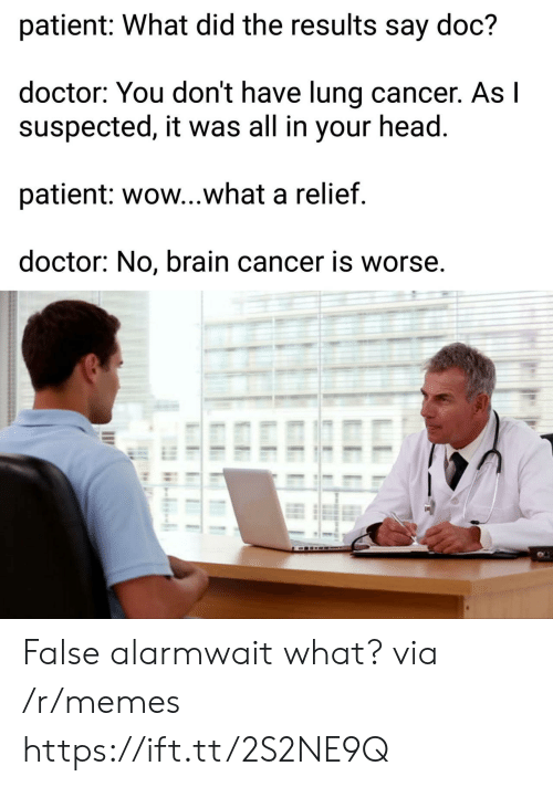 Doctor, Head, and Memes: patient: What did the results say doc?  doctor: You don't have lung cancer. Asl  suspected, it was all in your head  patient: wow...what a relief  doctor: No, brain cancer is worse, False alarmwait what? via /r/memes https://ift.tt/2S2NE9Q